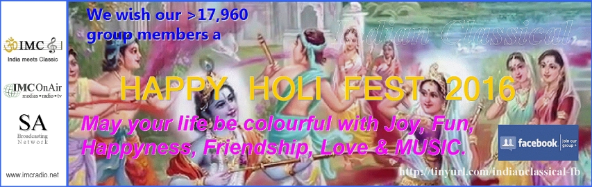 "We wish to all >17,960 members of our uniquly FB group ""Indian classical"" a HAPPY HOLI Fest. May your life be colourful with Joy, Fun, Happyness, Friendship, Love & MUSIC."